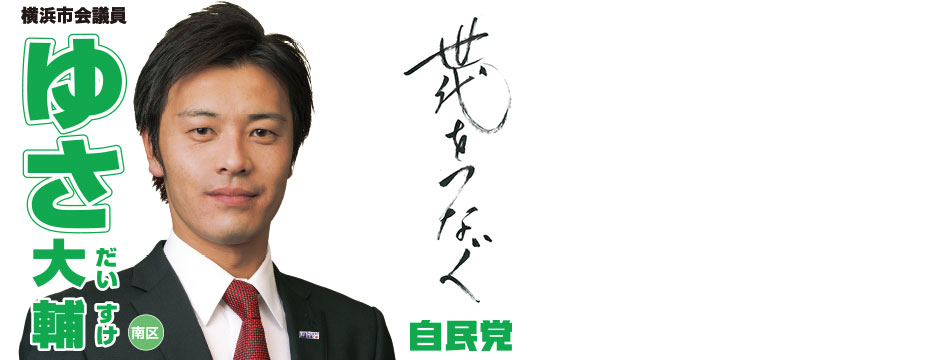 ゆさ大輔横浜市会議員のWEBPAGEです。 コンセプトは「世代を繋ぐ。必要なことは、たくさんの世代の皆様の声に傾聴すること。皆さんの声を集め、形にしていきます。